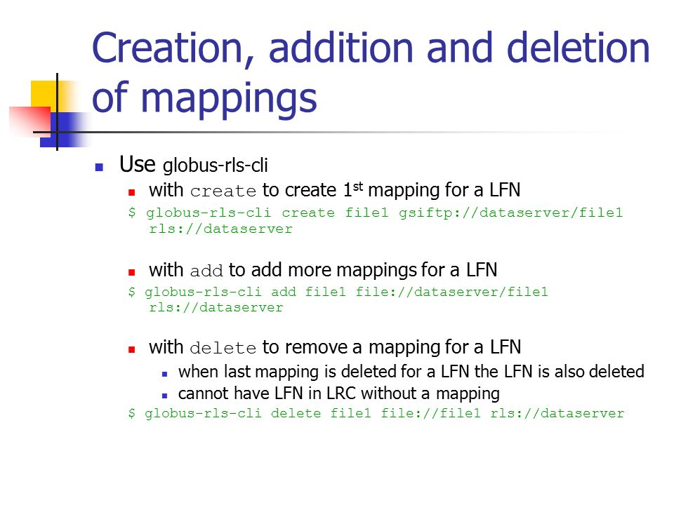 Creation, addition and deletion of mappings Use globus-rls-cli with create to create 1 st mapping for a LFN $ globus-rls-cli create file1 gsiftp://dataserver/file1 rls://dataserver with add to add more mappings for a LFN $ globus-rls-cli add file1 file://dataserver/file1 rls://dataserver with delete to remove a mapping for a LFN when last mapping is deleted for a LFN the LFN is also deleted cannot have LFN in LRC without a mapping $ globus-rls-cli delete file1 file://file1 rls://dataserver
