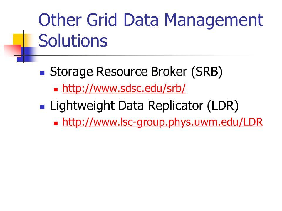 Other Grid Data Management Solutions Storage Resource Broker (SRB) http://www.sdsc.edu/srb/ Lightweight Data Replicator (LDR) http://www.lsc-group.phys.uwm.edu/LDR