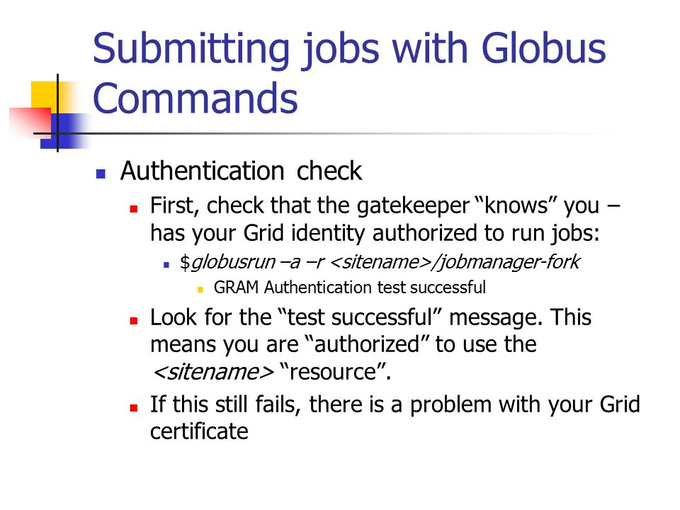 Submitting jobs with Globus Commands Authentication check First, check that the gatekeeper knows you – has your Grid identity authorized to run jobs: $globusrun –a –r /jobmanager-fork GRAM Authentication test successful Look for the test successful message.