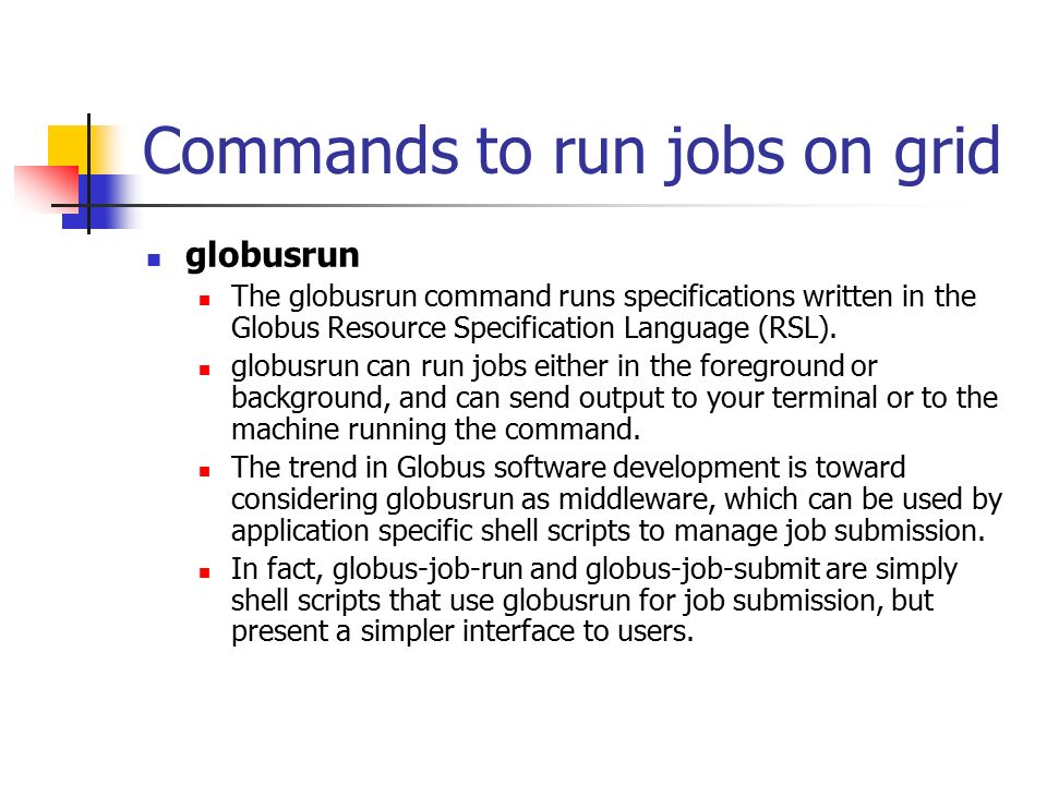 Commands to run jobs on grid globusrun The globusrun command runs specifications written in the Globus Resource Specification Language (RSL).