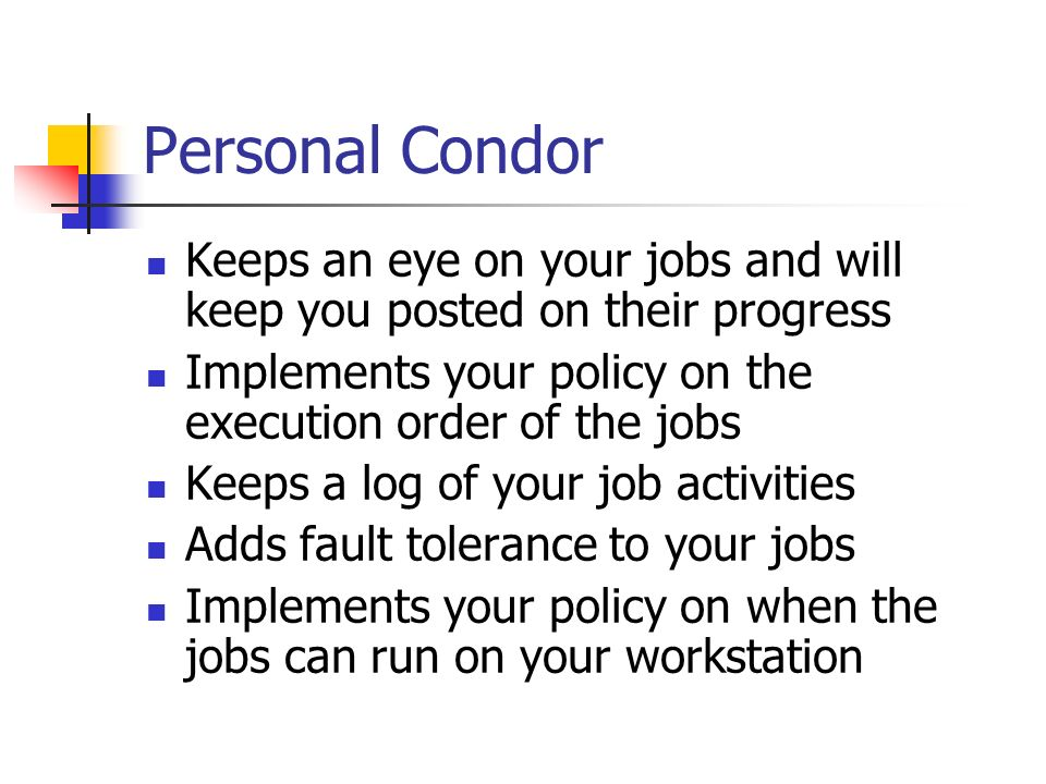 Personal Condor Keeps an eye on your jobs and will keep you posted on their progress Implements your policy on the execution order of the jobs Keeps a log of your job activities Adds fault tolerance to your jobs Implements your policy on when the jobs can run on your workstation