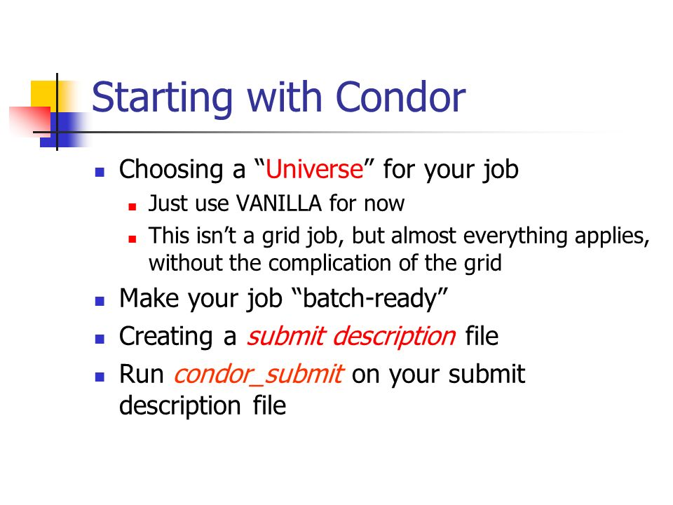 Starting with Condor Choosing a Universe for your job Just use VANILLA for now This isn't a grid job, but almost everything applies, without the complication of the grid Make your job batch-ready Creating a submit description file Run condor_submit on your submit description file