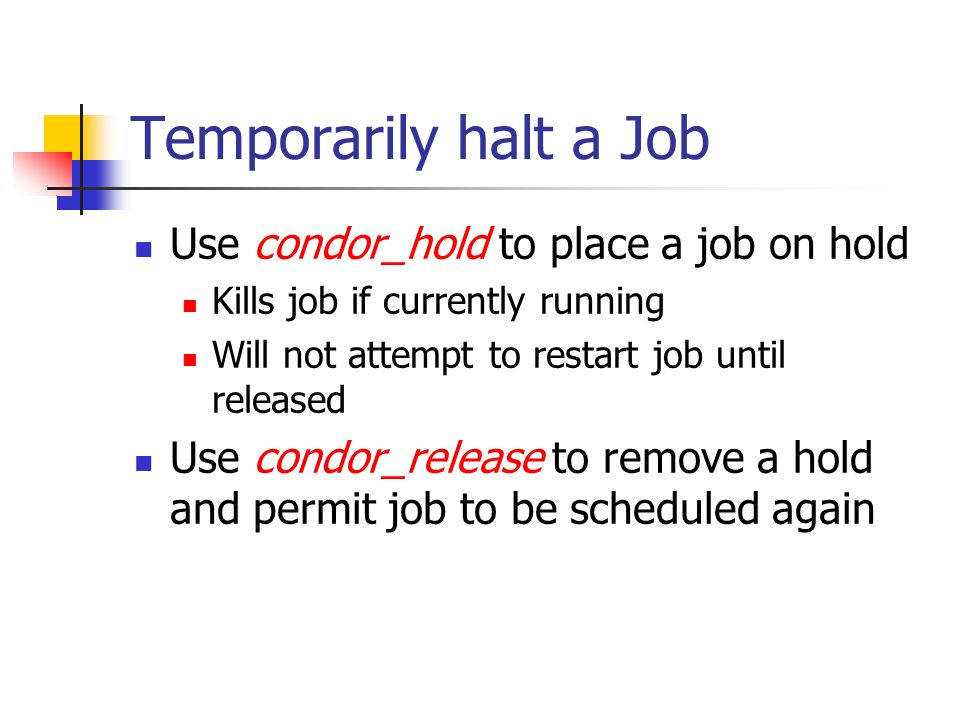 Temporarily halt a Job Use condor_hold to place a job on hold Kills job if currently running Will not attempt to restart job until released Use condor_release to remove a hold and permit job to be scheduled again