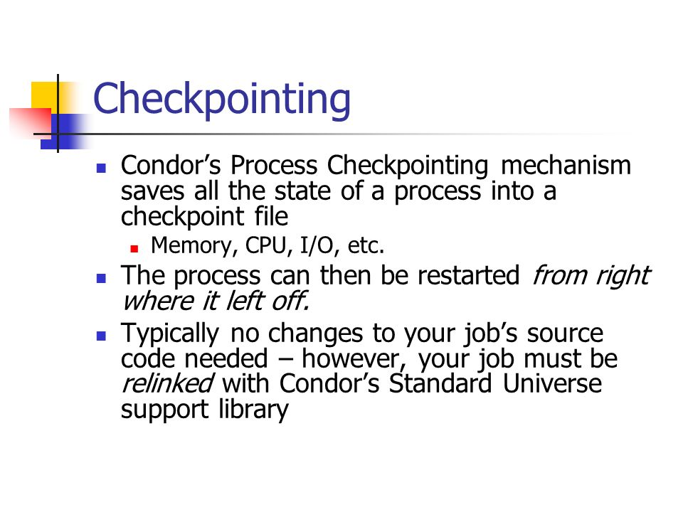 Checkpointing Condor's Process Checkpointing mechanism saves all the state of a process into a checkpoint file Memory, CPU, I/O, etc.