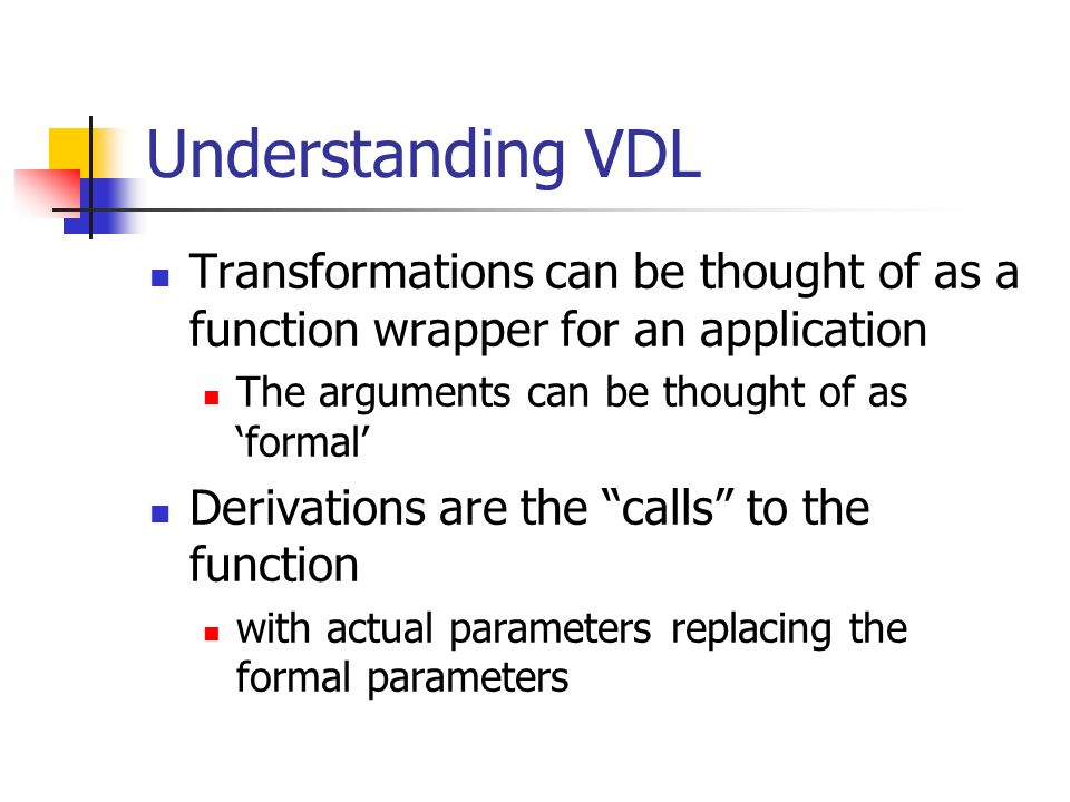 Understanding VDL Transformations can be thought of as a function wrapper for an application The arguments can be thought of as 'formal' Derivations are the calls to the function with actual parameters replacing the formal parameters