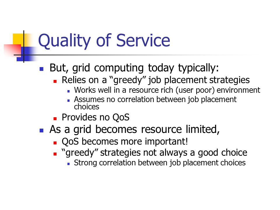 Quality of Service But, grid computing today typically: Relies on a greedy job placement strategies Works well in a resource rich (user poor) environment Assumes no correlation between job placement choices Provides no QoS As a grid becomes resource limited, QoS becomes more important.