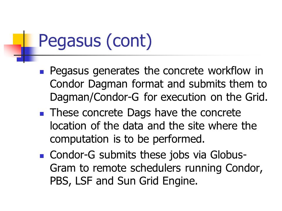 Pegasus (cont) Pegasus generates the concrete workflow in Condor Dagman format and submits them to Dagman/Condor-G for execution on the Grid.