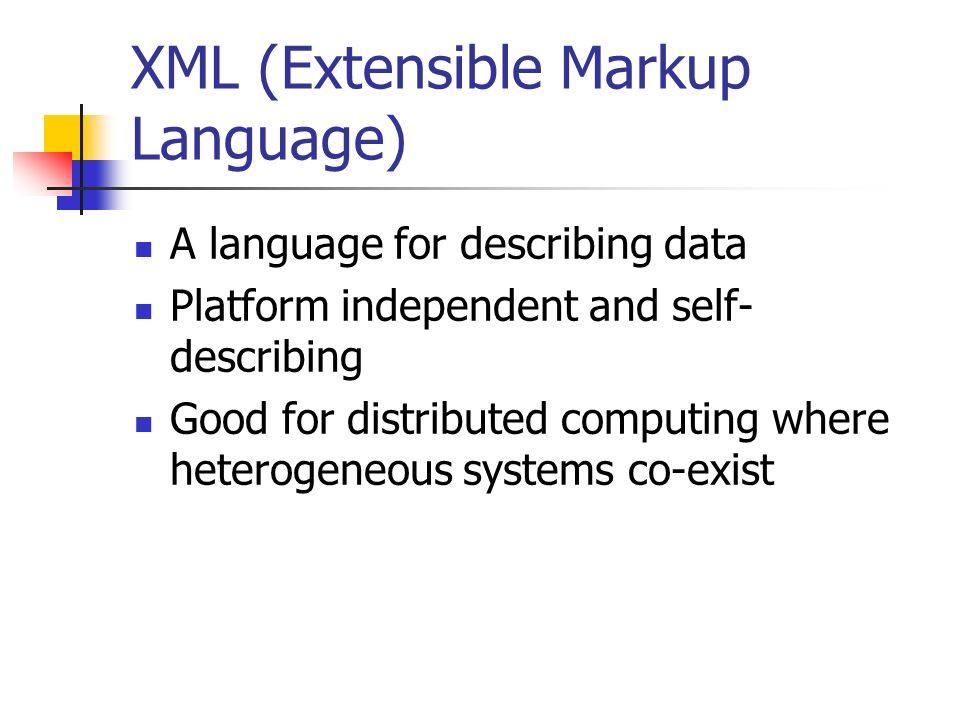 XML (Extensible Markup Language) A language for describing data Platform independent and self- describing Good for distributed computing where heterogeneous systems co-exist