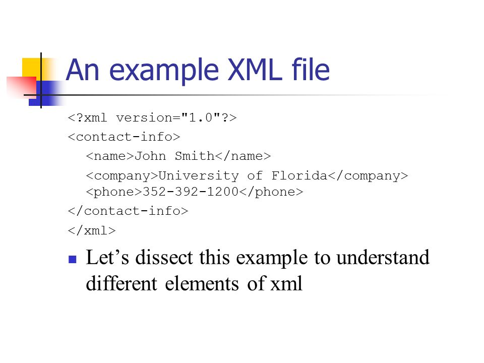 An example XML file John Smith University of Florida Let's dissect this example to understand different elements of xml