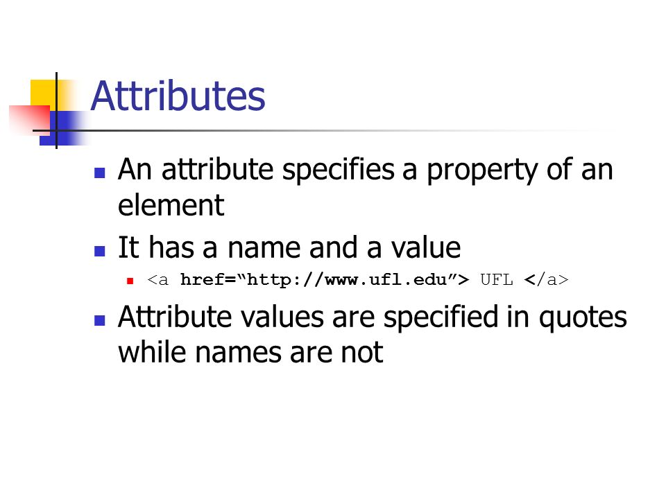 Attributes An attribute specifies a property of an element It has a name and a value UFL Attribute values are specified in quotes while names are not