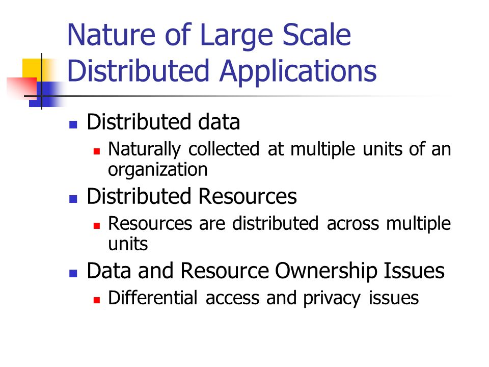 Nature of Large Scale Distributed Applications Distributed data Naturally collected at multiple units of an organization Distributed Resources Resources are distributed across multiple units Data and Resource Ownership Issues Differential access and privacy issues