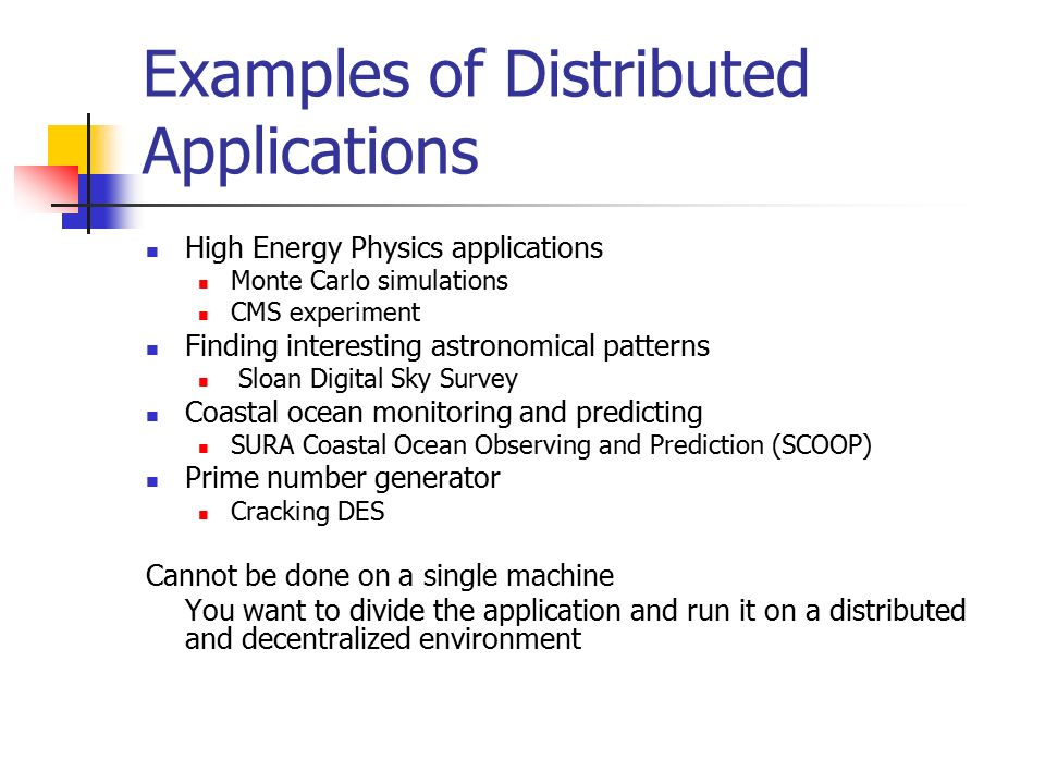 Examples of Distributed Applications High Energy Physics applications Monte Carlo simulations CMS experiment Finding interesting astronomical patterns Sloan Digital Sky Survey Coastal ocean monitoring and predicting SURA Coastal Ocean Observing and Prediction (SCOOP) Prime number generator Cracking DES Cannot be done on a single machine You want to divide the application and run it on a distributed and decentralized environment