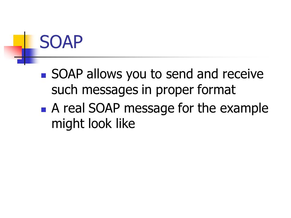 SOAP SOAP allows you to send and receive such messages in proper format A real SOAP message for the example might look like