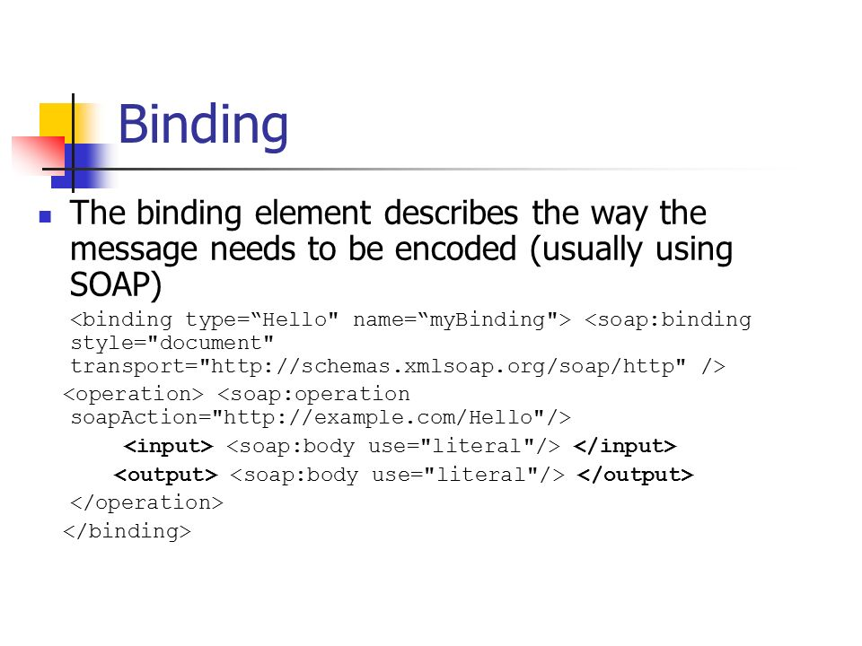 Binding The binding element describes the way the message needs to be encoded (usually using SOAP)