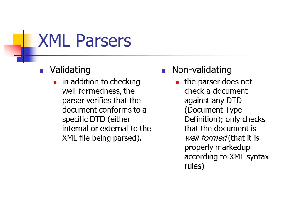XML Parsers Validating in addition to checking well-formedness, the parser verifies that the document conforms to a specific DTD (either internal or external to the XML file being parsed).