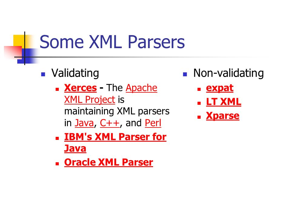 Some XML Parsers Validating Xerces - The Apache XML Project is maintaining XML parsers in Java, C++, and Perl XercesApache XML ProjectJavaC++Perl IBM s XML Parser for Java IBM s XML Parser for Java Oracle XML Parser Non-validating expat LT XML Xparse