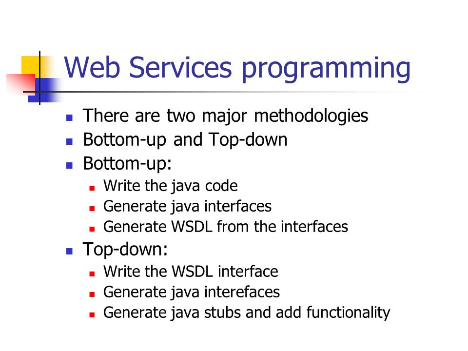Web Services programming There are two major methodologies Bottom-up and Top-down Bottom-up: Write the java code Generate java interfaces Generate WSDL from the interfaces Top-down: Write the WSDL interface Generate java interefaces Generate java stubs and add functionality