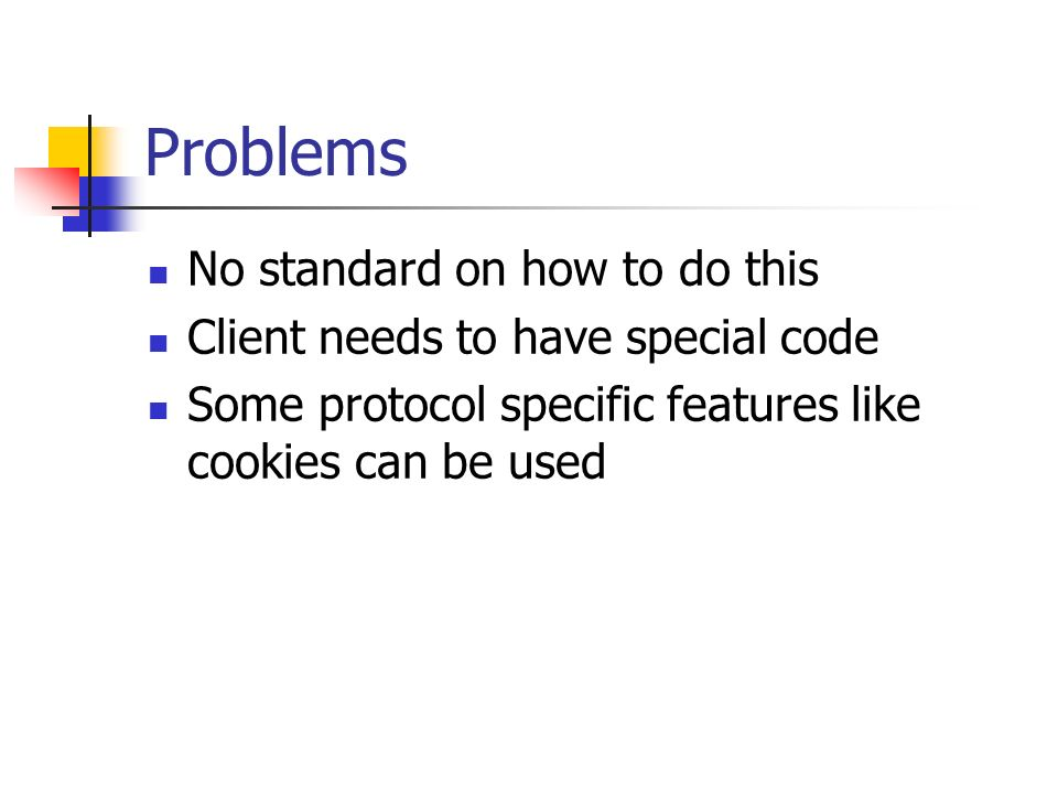 Problems No standard on how to do this Client needs to have special code Some protocol specific features like cookies can be used