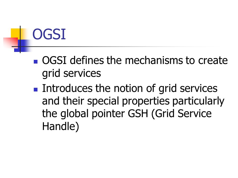 OGSI OGSI defines the mechanisms to create grid services Introduces the notion of grid services and their special properties particularly the global pointer GSH (Grid Service Handle)