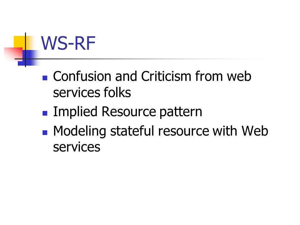 WS-RF Confusion and Criticism from web services folks Implied Resource pattern Modeling stateful resource with Web services