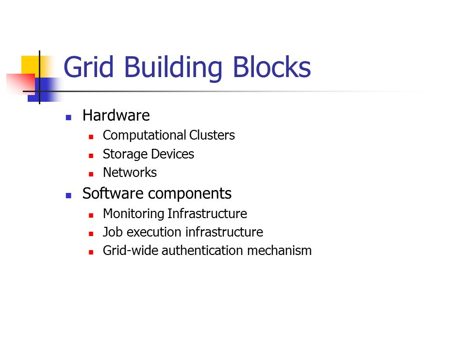 Grid Building Blocks Hardware Computational Clusters Storage Devices Networks Software components Monitoring Infrastructure Job execution infrastructure Grid-wide authentication mechanism