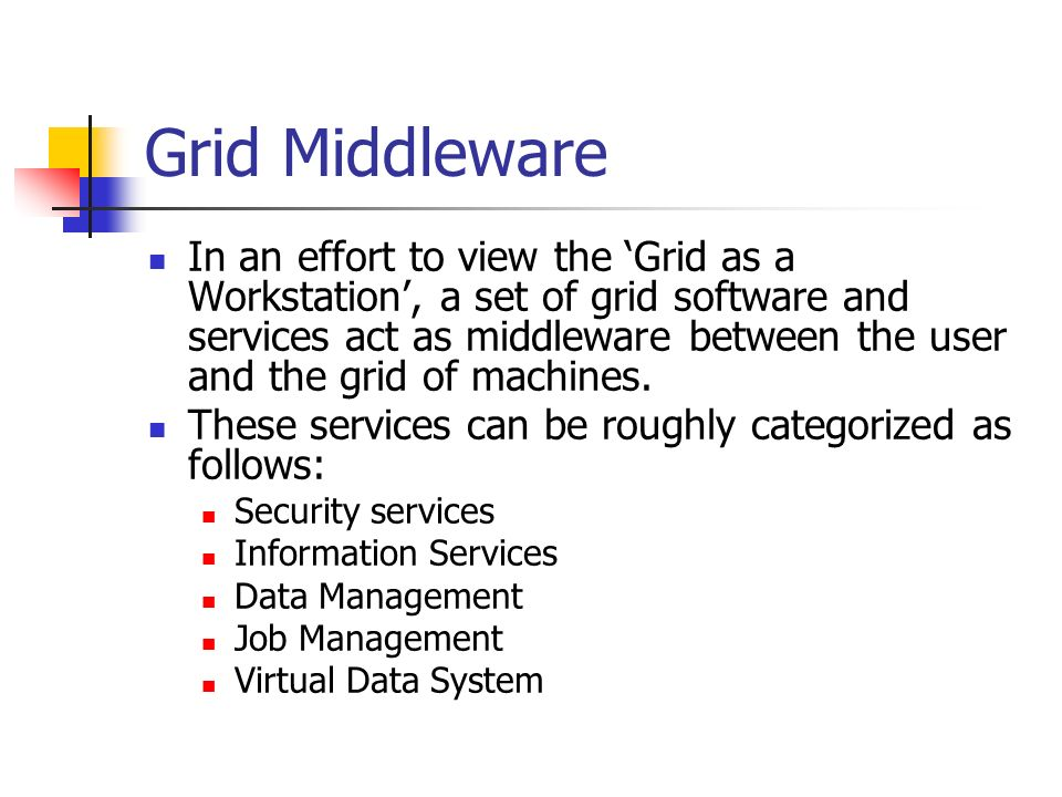 Grid Middleware In an effort to view the 'Grid as a Workstation', a set of grid software and services act as middleware between the user and the grid of machines.