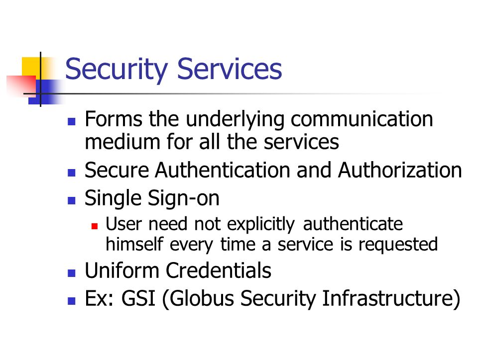 Security Services Forms the underlying communication medium for all the services Secure Authentication and Authorization Single Sign-on User need not explicitly authenticate himself every time a service is requested Uniform Credentials Ex: GSI (Globus Security Infrastructure)
