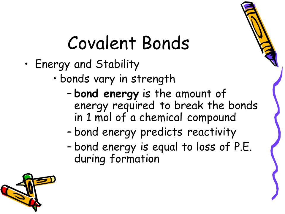 Covalent Bonds Energy and Stability bonds vary in strength –bond energy is the amount of energy required to break the bonds in 1 mol of a chemical compound –bond energy predicts reactivity –bond energy is equal to loss of P.E.