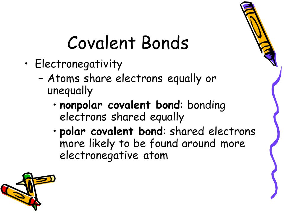 Covalent Bonds Electronegativity –Atoms share electrons equally or unequally nonpolar covalent bond: bonding electrons shared equally polar covalent bond: shared electrons more likely to be found around more electronegative atom