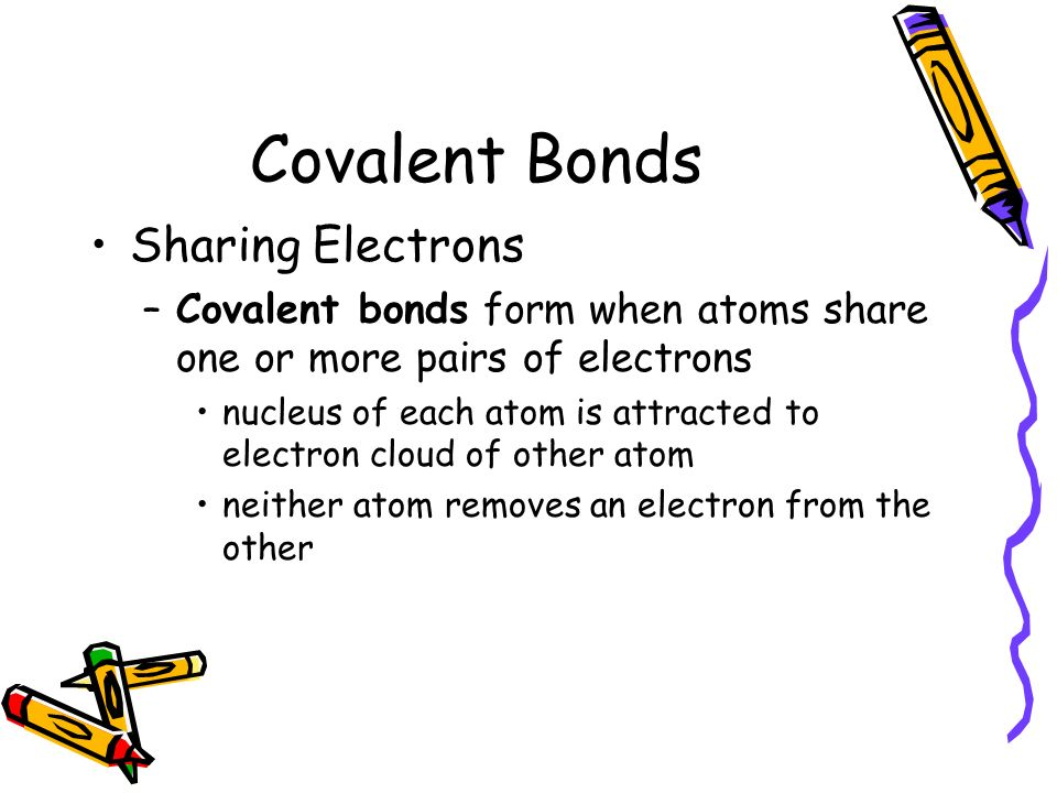 Covalent Bonds Sharing Electrons –Covalent bonds form when atoms share one or more pairs of electrons nucleus of each atom is attracted to electron cloud of other atom neither atom removes an electron from the other