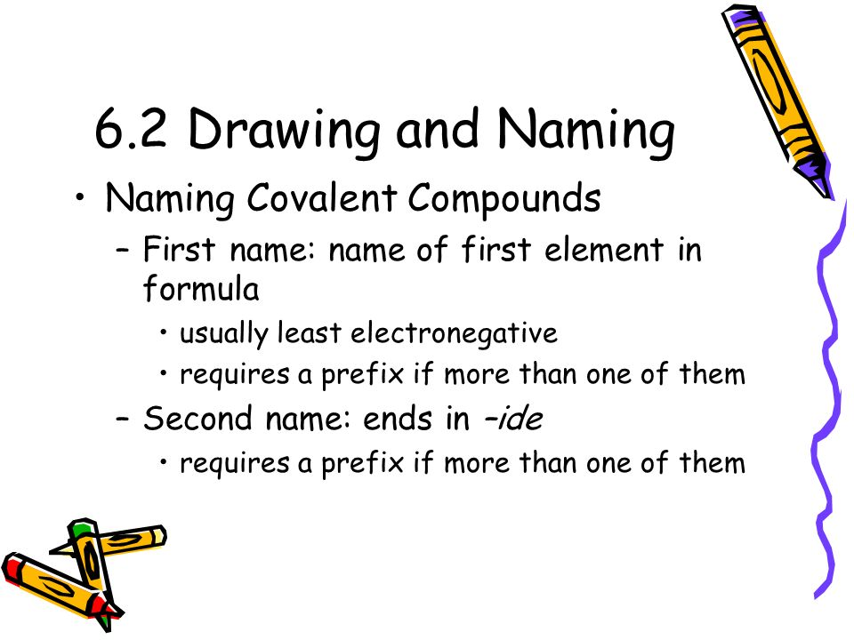 6.2 Drawing and Naming Naming Covalent Compounds –First name: name of first element in formula usually least electronegative requires a prefix if more than one of them –Second name: ends in –ide requires a prefix if more than one of them