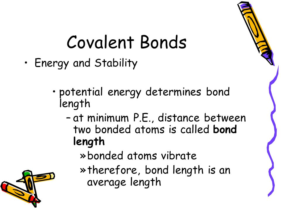 Covalent Bonds Energy and Stability potential energy determines bond length –at minimum P.E., distance between two bonded atoms is called bond length »bonded atoms vibrate »therefore, bond length is an average length