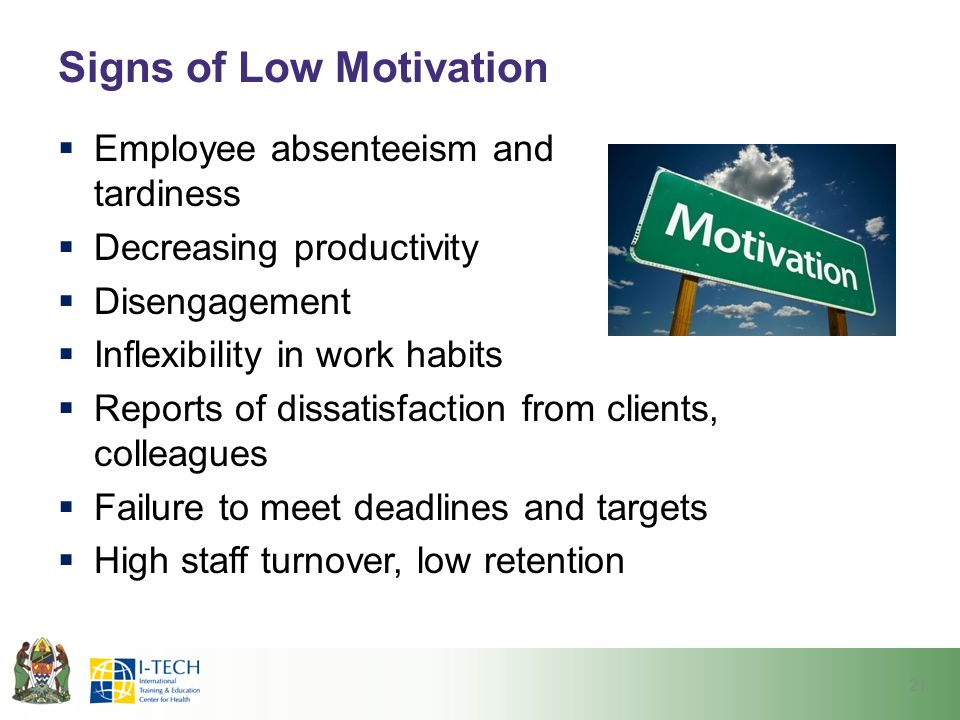 Signs of Low Motivation  Employee absenteeism and tardiness  Decreasing productivity  Disengagement  Inflexibility in work habits  Reports of dissatisfaction from clients, colleagues  Failure to meet deadlines and targets  High staff turnover, low retention 21