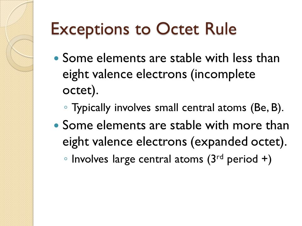 Exceptions to Octet Rule Some elements are stable with less than eight valence electrons (incomplete octet).