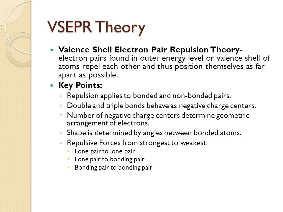 VSEPR Theory Valence Shell Electron Pair Repulsion Theory- electron pairs found in outer energy level or valence shell of atoms repel each other and thus position themselves as far apart as possible.