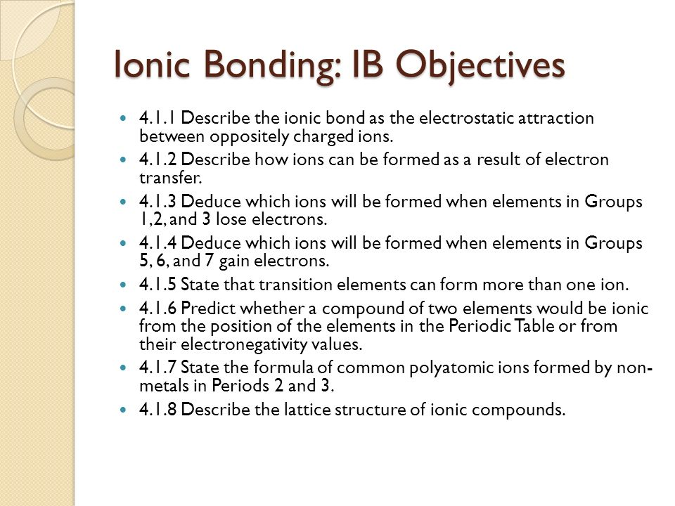 Ionic Bonding: IB Objectives Describe the ionic bond as the electrostatic attraction between oppositely charged ions.
