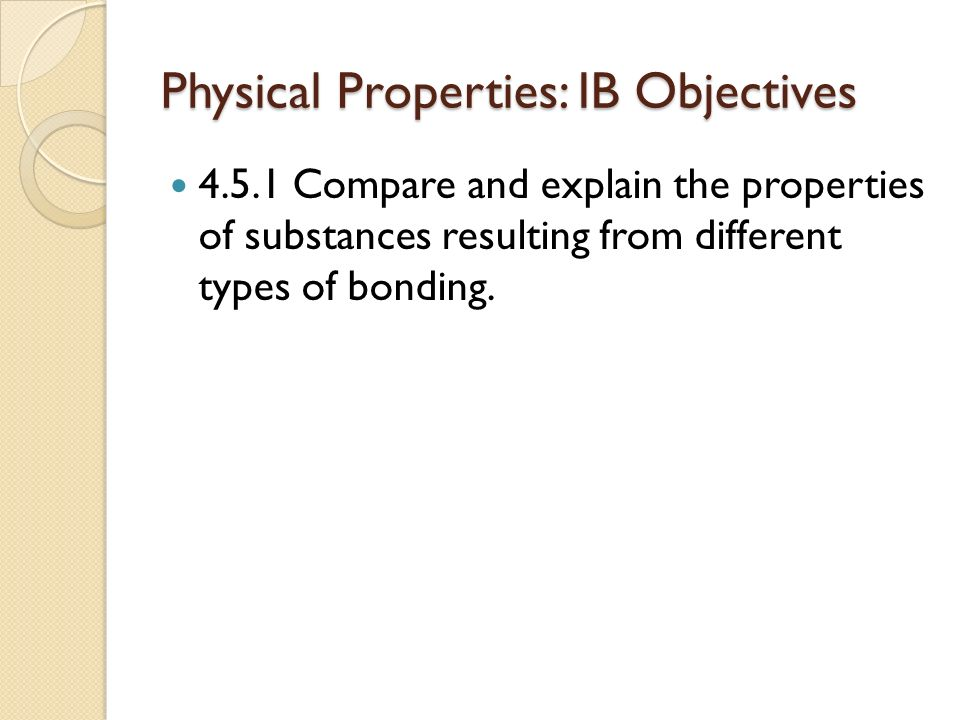 Physical Properties: IB Objectives Compare and explain the properties of substances resulting from different types of bonding.
