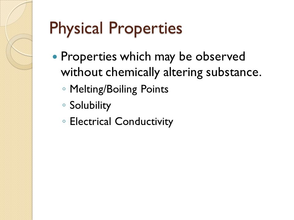 Physical Properties Properties which may be observed without chemically altering substance.