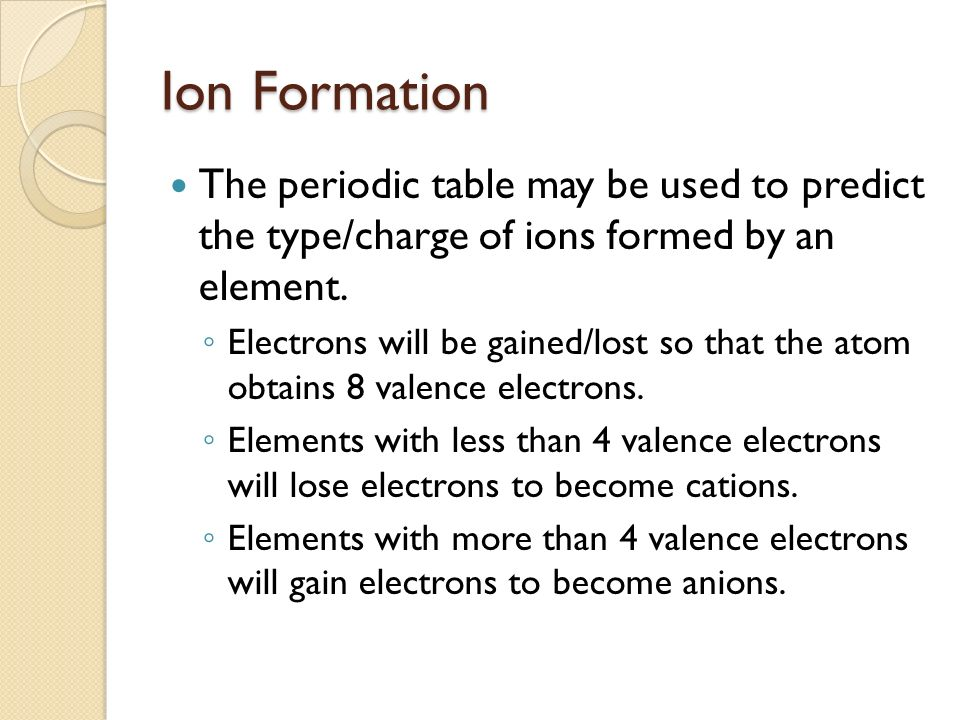 Ion Formation The periodic table may be used to predict the type/charge of ions formed by an element.