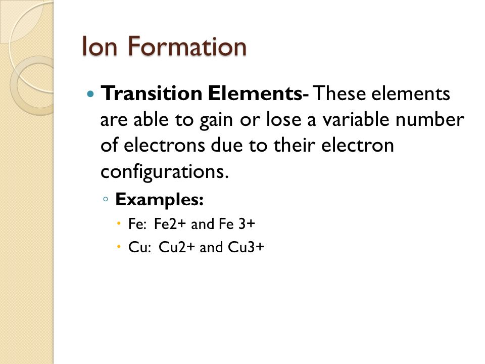 Ion Formation Transition Elements- These elements are able to gain or lose a variable number of electrons due to their electron configurations.
