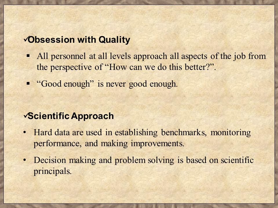 "Obsession with Quality  All personnel at all levels approach all aspects of the job from the perspective of ""How can we do this better?"".  ""Good eno"