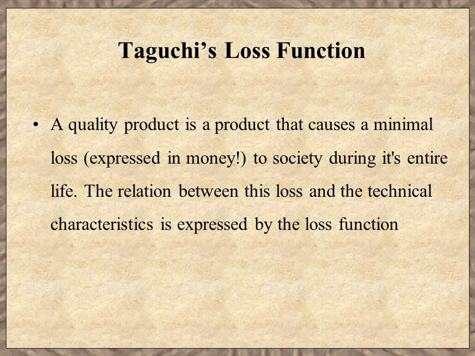 Taguchi's Loss Function A quality product is a product that causes a minimal loss (expressed in money!) to society during it's entire life. The relati