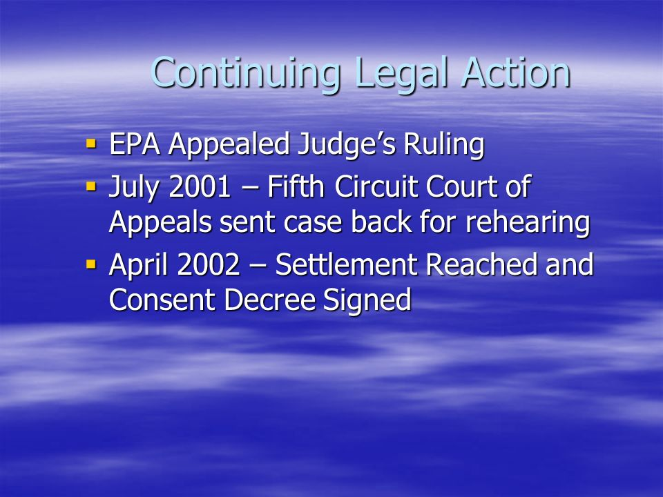 Continuing Legal Action  EPA Appealed Judge's Ruling  July 2001 – Fifth Circuit Court of Appeals sent case back for rehearing  April 2002 – Settlement Reached and Consent Decree Signed