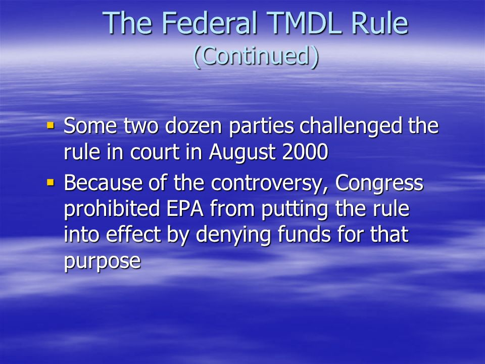 The Federal TMDL Rule (Continued)  Some two dozen parties challenged the rule in court in August 2000  Because of the controversy, Congress prohibited EPA from putting the rule into effect by denying funds for that purpose