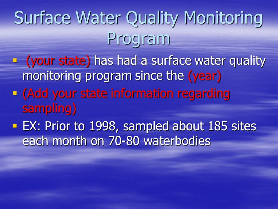  (your state) has had a surface water quality monitoring program since the (year)  (Add your state information regarding sampling)  EX: Prior to 1998, sampled about 185 sites each month on waterbodies