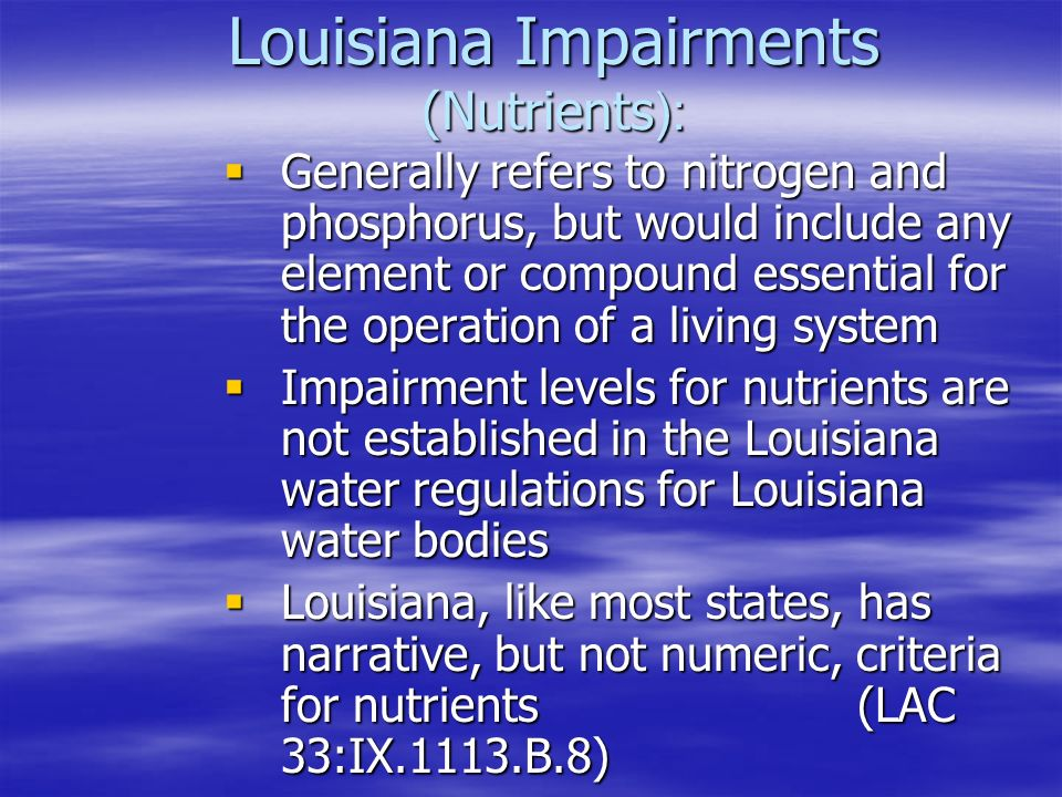 Louisiana Impairments (Nutrients ):  Generally refers to nitrogen and phosphorus, but would include any element or compound essential for the operation of a living system  Impairment levels for nutrients are not established in the Louisiana water regulations for Louisiana water bodies  Louisiana, like most states, has narrative, but not numeric, criteria for nutrients (LAC 33:IX.1113.B.8)
