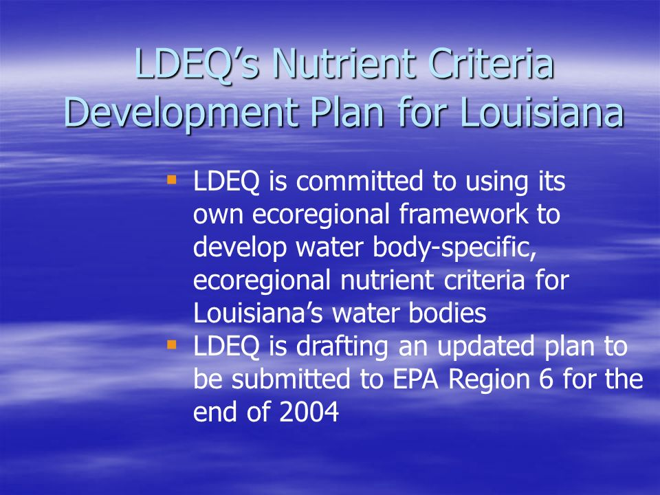 LDEQ's Nutrient Criteria Development Plan for Louisiana  LDEQ is committed to using its own ecoregional framework to develop water body-specific, ecoregional nutrient criteria for Louisiana's water bodies  LDEQ is drafting an updated plan to be submitted to EPA Region 6 for the end of 2004