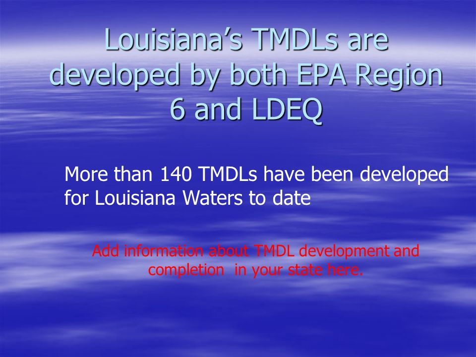 Louisiana's TMDLs are developed by both EPA Region 6 and LDEQ More than 140 TMDLs have been developed for Louisiana Waters to date Add information about TMDL development and completion in your state here.