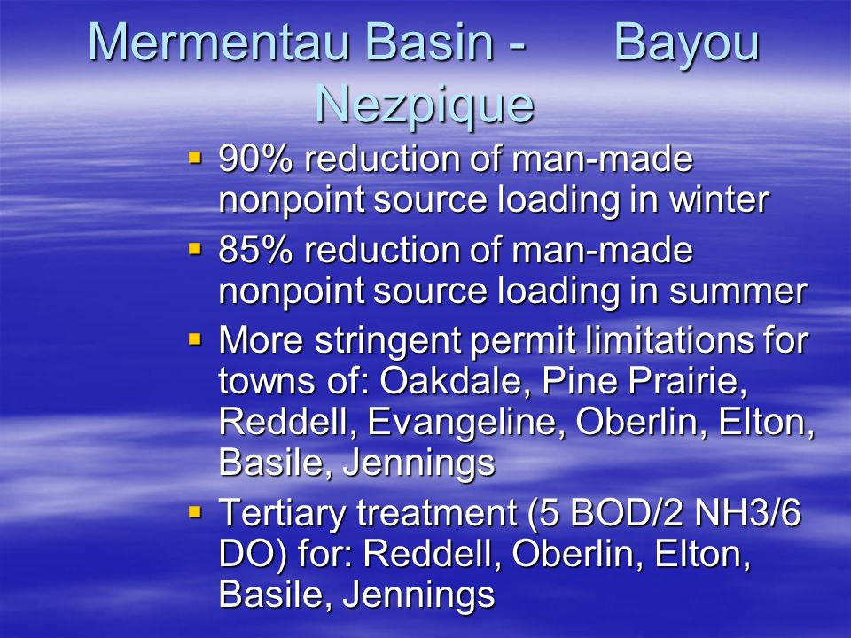 Mermentau Basin - Bayou Nezpique  90% reduction of man-made nonpoint source loading in winter  85% reduction of man-made nonpoint source loading in summer  More stringent permit limitations for towns of: Oakdale, Pine Prairie, Reddell, Evangeline, Oberlin, Elton, Basile, Jennings  Tertiary treatment (5 BOD/2 NH3/6 DO) for: Reddell, Oberlin, Elton, Basile, Jennings