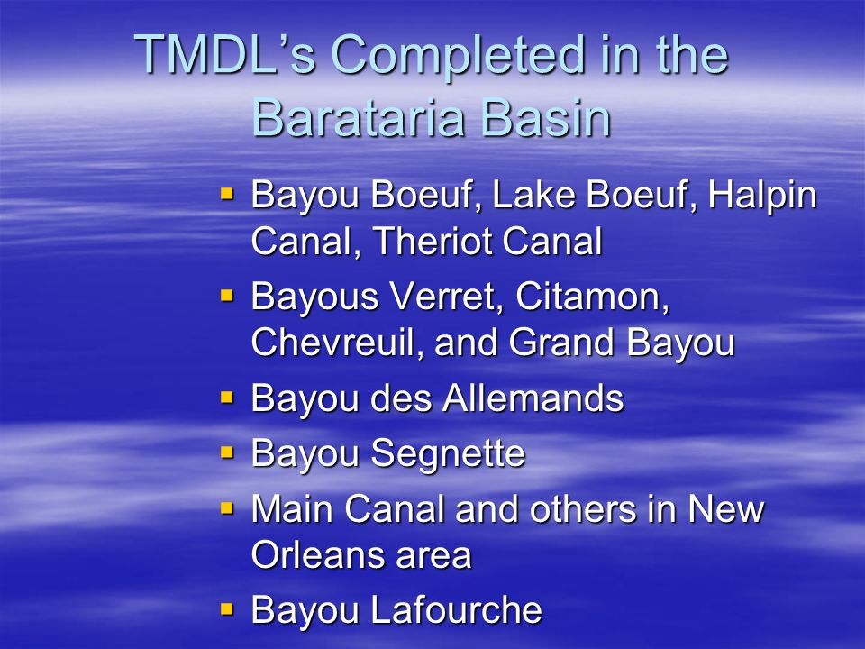 TMDL's Completed in the Barataria Basin  Bayou Boeuf, Lake Boeuf, Halpin Canal, Theriot Canal  Bayous Verret, Citamon, Chevreuil, and Grand Bayou  Bayou des Allemands  Bayou Segnette  Main Canal and others in New Orleans area  Bayou Lafourche